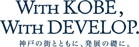 With KOBE, With DEVELOP. / 神戸の街とともに、発展の礎に。