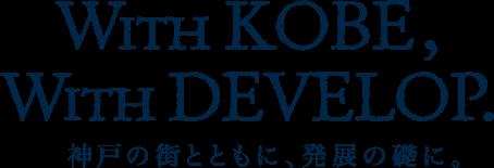 With KOBE, With DEVELOP. / 神戸の街とともに、発展の礎に。